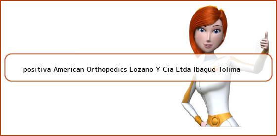 <b>positiva American Orthopedics Lozano Y Cia Ltda Ibague Tolima</b>