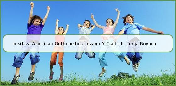 <b>positiva American Orthopedics Lozano Y Cia Ltda Tunja Boyaca</b>