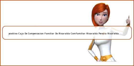 <b>positiva Caja De Compensacion Familiar De Risaralda Comfamiliar Risaralda Pereira Risaralda</b>
