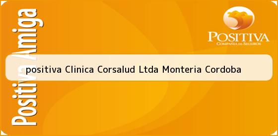 <b>positiva Clinica Corsalud Ltda Monteria Cordoba</b>