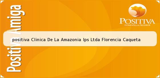 <b>positiva Clinica De La Amazonia Ips Ltda Florencia Caqueta</b>