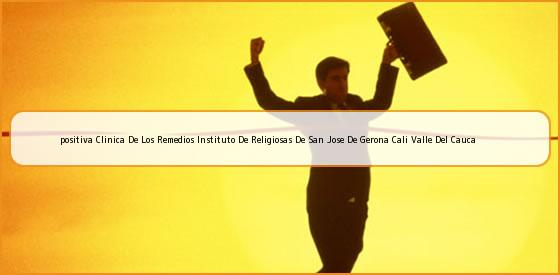 <b>positiva Clinica De Los Remedios Instituto De Religiosas De San Jose De Gerona Cali Valle Del Cauca</b>