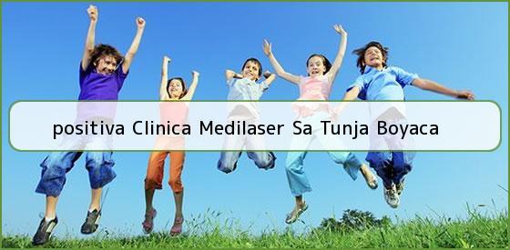 <b>positiva Clinica Medilaser Sa Tunja Boyaca</b>