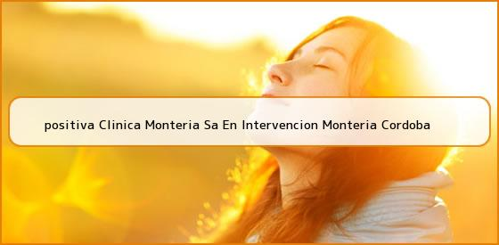 <b>positiva Clinica Monteria Sa En Intervencion Monteria Cordoba</b>