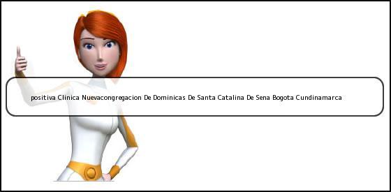 <b>positiva Clinica Nuevacongregacion De Dominicas De Santa Catalina De Sena Bogota Cundinamarca</b>