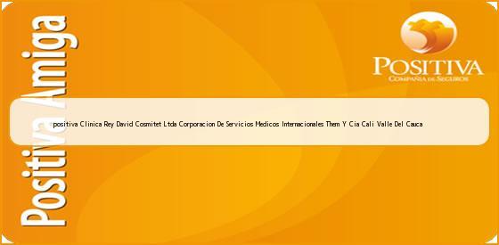 <b>positiva Clinica Rey David Cosmitet Ltda Corporacion De Servicios Medicos Internacionales Them Y Cia Cali Valle Del Cauca</b>