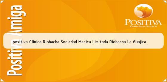 <b>positiva Clinica Riohacha Sociedad Medica Limitada Riohacha La Guajira</b>