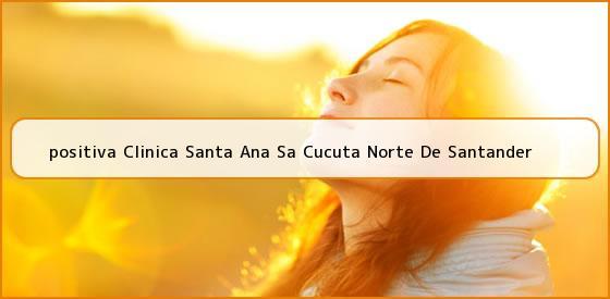 <b>positiva Clinica Santa Ana Sa Cucuta Norte De Santander</b>