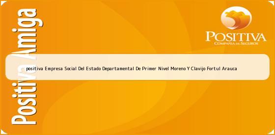 <b>positiva Empresa Social Del Estado Departamental De Primer Nivel Moreno Y Clavijo Fortul Arauca</b>