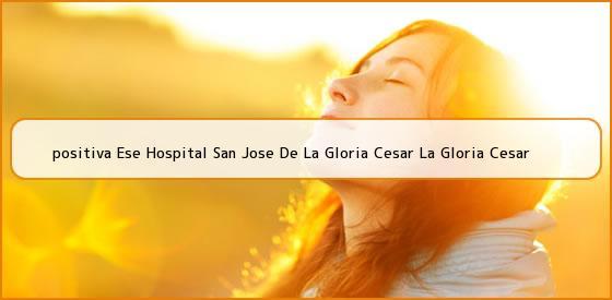 <b>positiva Ese Hospital San Jose De La Gloria Cesar La Gloria Cesar</b>