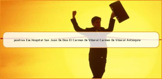 <b>positiva Ese Hospital San Juan De Dios El Carmen De Viboral Carmen De Viboral Antioquia</b>