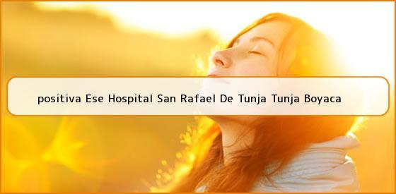 <b>positiva Ese Hospital San Rafael De Tunja Tunja Boyaca</b>