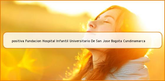 <b>positiva Fundacion Hospital Infantil Universitario De San Jose Bogota Cundinamarca</b>