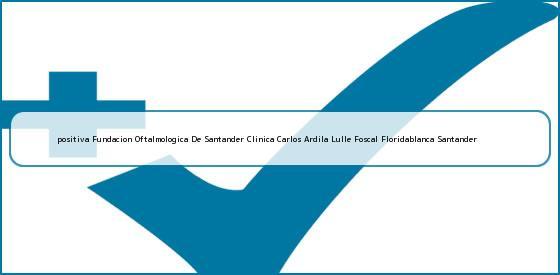 <b>positiva Fundacion Oftalmologica De Santander Clinica Carlos Ardila Lulle Foscal Floridablanca Santander</b>