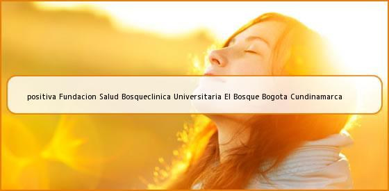 <b>positiva Fundacion Salud Bosqueclinica Universitaria El Bosque Bogota Cundinamarca</b>