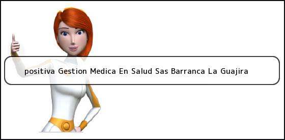 <b>positiva Gestion Medica En Salud Sas Barranca La Guajira</b>
