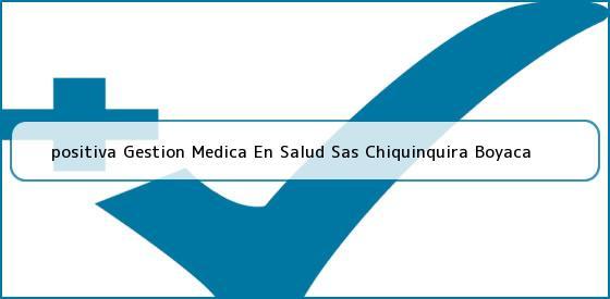<b>positiva Gestion Medica En Salud Sas Chiquinquira Boyaca</b>