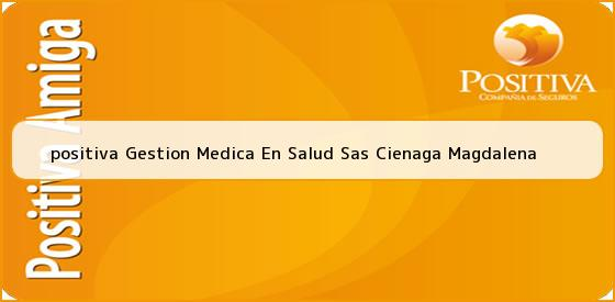 <b>positiva Gestion Medica En Salud Sas Cienaga Magdalena</b>