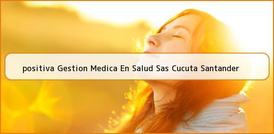 <b>positiva Gestion Medica En Salud Sas Cucuta Santander</b>
