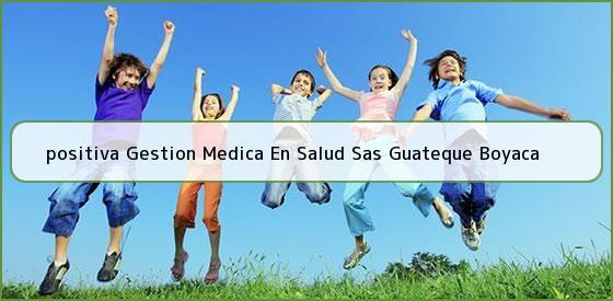 <b>positiva Gestion Medica En Salud Sas Guateque Boyaca</b>