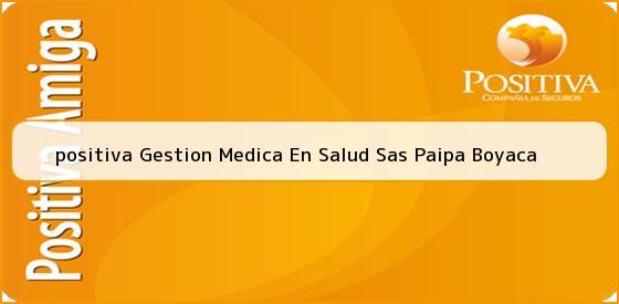 <b>positiva Gestion Medica En Salud Sas Paipa Boyaca</b>