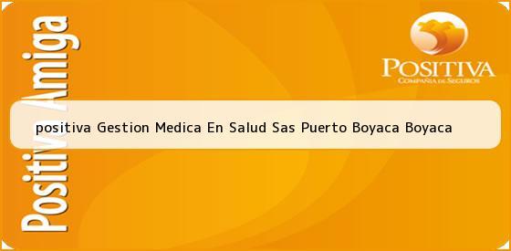 <b>positiva Gestion Medica En Salud Sas Puerto Boyaca Boyaca</b>