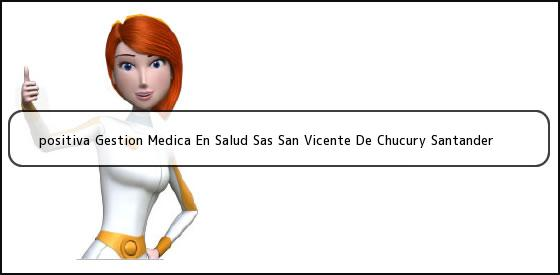 <b>positiva Gestion Medica En Salud Sas San Vicente De Chucury Santander</b>