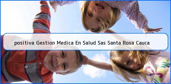 <b>positiva Gestion Medica En Salud Sas Santa Rosa Cauca</b>