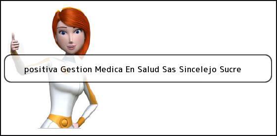 <b>positiva Gestion Medica En Salud Sas Sincelejo Sucre</b>