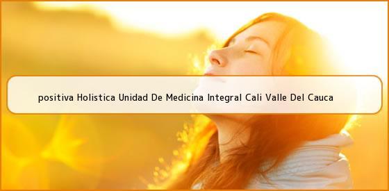<b>positiva Holistica Unidad De Medicina Integral Cali Valle Del Cauca</b>