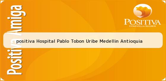 <b>positiva Hospital Pablo Tobon Uribe Medellin Antioquia</b>