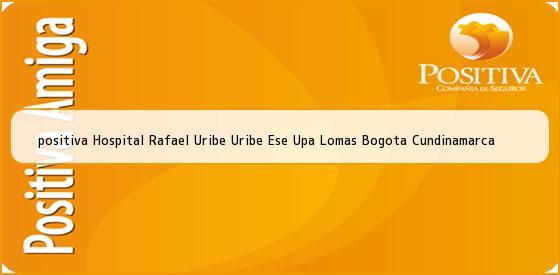 <b>positiva Hospital Rafael Uribe Uribe Ese Upa Lomas Bogota Cundinamarca</b>