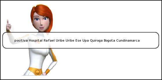 <b>positiva Hospital Rafael Uribe Uribe Ese Upa Quiroga Bogota Cundinamarca</b>