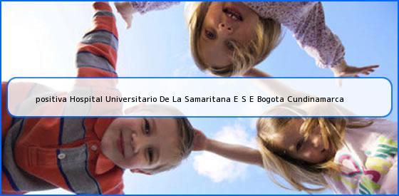 <b>positiva Hospital Universitario De La Samaritana E S E Bogota Cundinamarca</b>