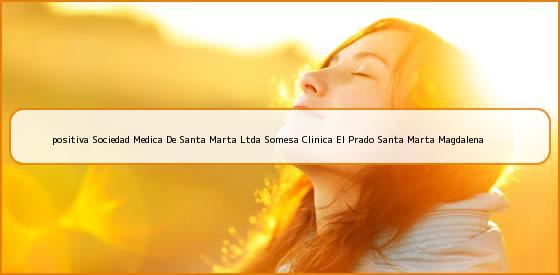 <b>positiva Sociedad Medica De Santa Marta Ltda Somesa Clinica El Prado Santa Marta Magdalena</b>