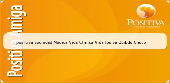 <b>positiva Sociedad Medica Vida Clinica Vida Ips Sa Quibdo Choco</b>