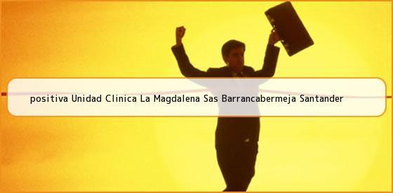 <b>positiva Unidad Clinica La Magdalena Sas Barrancabermeja Santander</b>