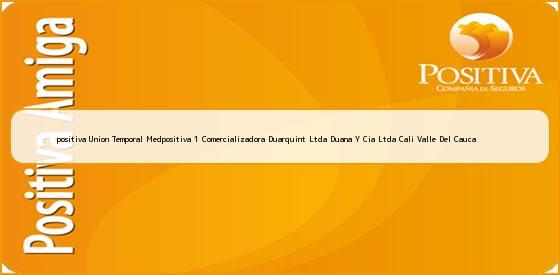 <b>positiva Union Temporal Medpositiva 1 Comercializadora Duarquint Ltda Duana Y Cia Ltda Cali Valle Del Cauca</b>