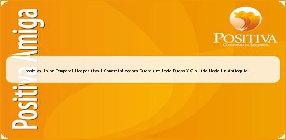 <b>positiva Union Temporal Medpositiva 1 Comercializadora Duarquint Ltda Duana Y Cia Ltda Medellin Antioquia</b>
