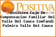 <i>positiva Caja De Compensacion Familiar Del Valle Del Cauca Comfandi Palmira Valle Del Cauca</i>