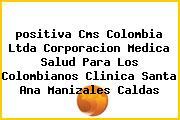<i>positiva Cms Colombia Ltda Corporacion Medica Salud Para Los Colombianos Clinica Santa Ana Manizales Caldas</i>