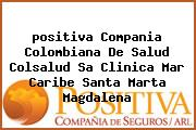 <i>positiva Compania Colombiana De Salud Colsalud Sa Clinica Mar Caribe Santa Marta Magdalena</i>