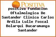 <i>positiva Fundacion Oftalmologica De Santander Clinica Carlos Ardila Lulle Foscal Bolarqui Bucaramanga Santander</i>