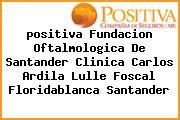 Teléfono y Dirección Positiva, Fundacion Oftalmologica De Santander Clínica Carlos Ardila Lulle – Foscal, Floridablanca, Santander