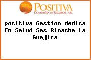 <i>positiva Gestion Medica En Salud Sas Rioacha La Guajira</i>