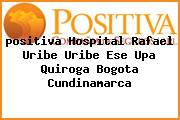 <i>positiva Hospital Rafael Uribe Uribe Ese Upa Quiroga Bogota Cundinamarca</i>