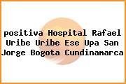 <i>positiva Hospital Rafael Uribe Uribe Ese Upa San Jorge Bogota Cundinamarca</i>