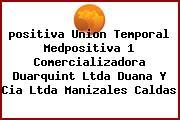 <i>positiva Union Temporal Medpositiva 1 Comercializadora Duarquint Ltda Duana Y Cia Ltda Manizales Caldas</i>