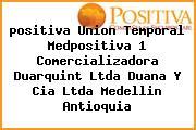 <i>positiva Union Temporal Medpositiva 1 Comercializadora Duarquint Ltda Duana Y Cia Ltda Medellin Antioquia</i>