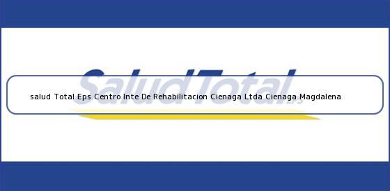 <b>salud Total Eps Centro Inte De Rehabilitacion Cienaga Ltda Cienaga Magdalena</b>
